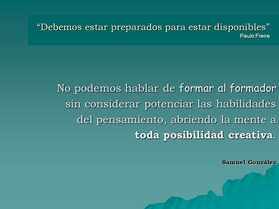 Debemos estar preparados para estar disponibles Paulo Freire No podemos hablar de formar al formador sin considerar potenciar las habilidades del pensamiento, abriendo la mente a toda posibilidad creativa.