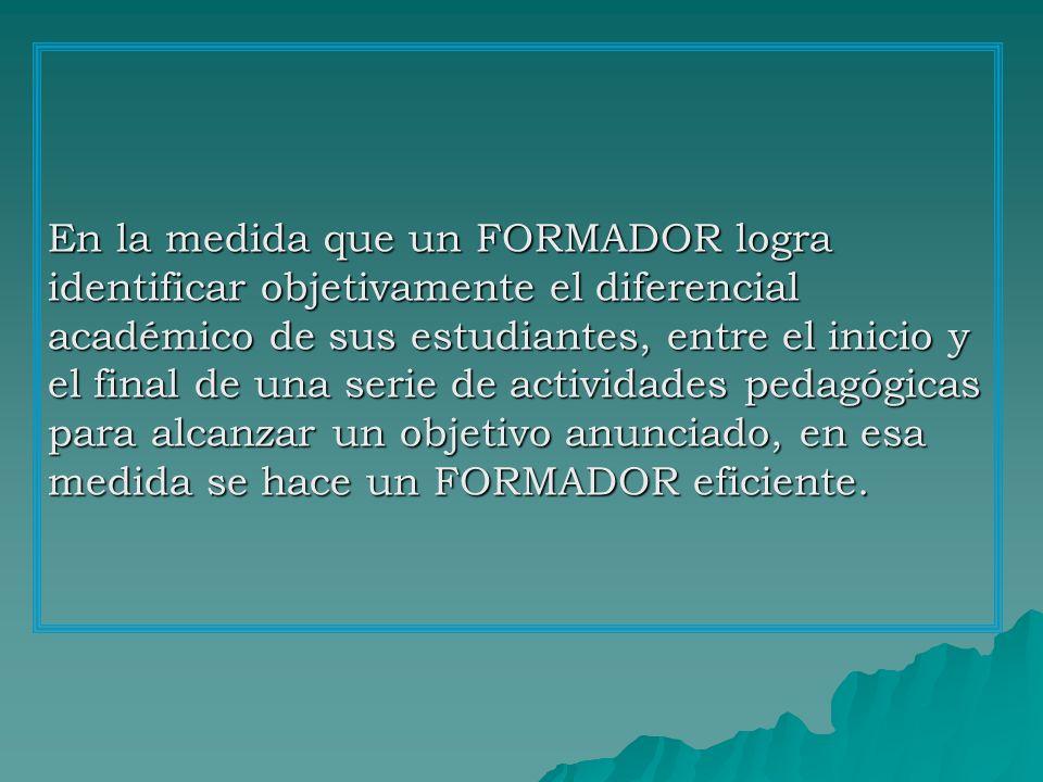 En la medida que un FORMADOR logra identificar objetivamente el diferencial académico de sus estudiantes, entre el inicio y el final de una serie de actividades pedagógicas para alcanzar un objetivo anunciado, en esa medida se hace un FORMADOR eficiente.