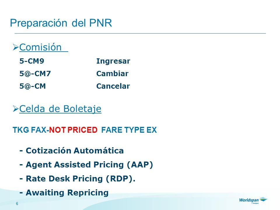 6 Preparación del PNR Comisión 5-CM9Ingresar 5@-CM7Cambiar 5@-CMCancelar Celda de Boletaje TKG FAX-NOT PRICED FARE TYPE EX - Cotización Automática - A