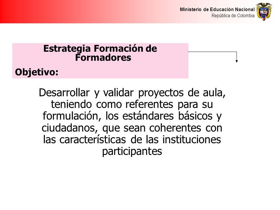 Ministerio de Educación Nacional República de Colombia Desarrollar y validar proyectos de aula, teniendo como referentes para su formulación, los estándares básicos y ciudadanos, que sean coherentes con las características de las instituciones participantes Estrategia Formación de Formadores Objetivo: