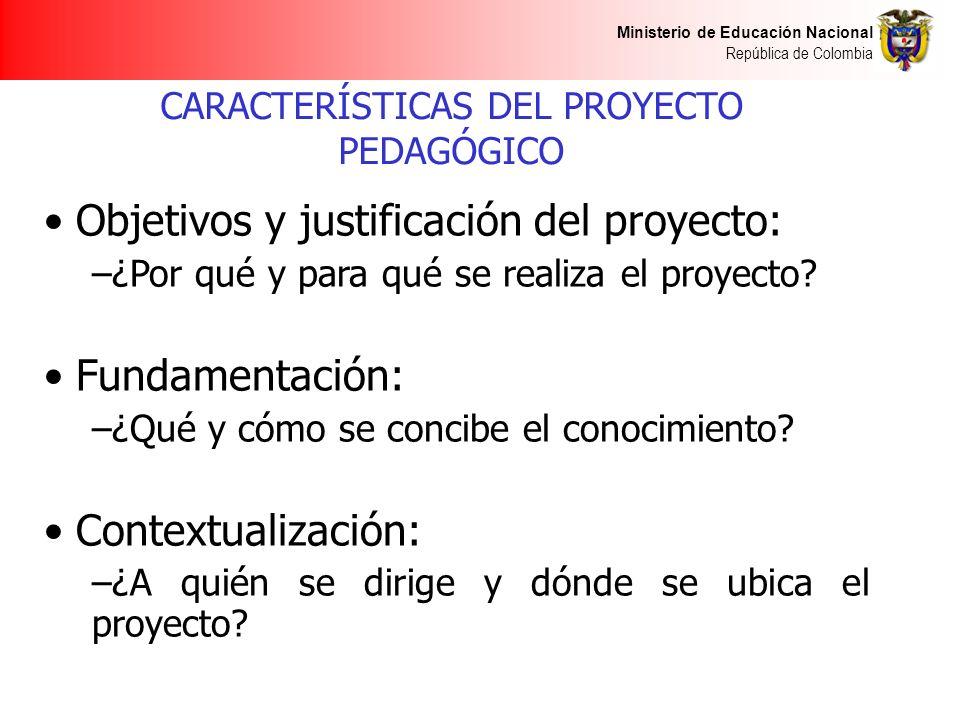 Ministerio de Educación Nacional República de Colombia CARACTERÍSTICAS DEL PROYECTO PEDAGÓGICO Objetivos y justificación del proyecto: –¿Por qué y para qué se realiza el proyecto.