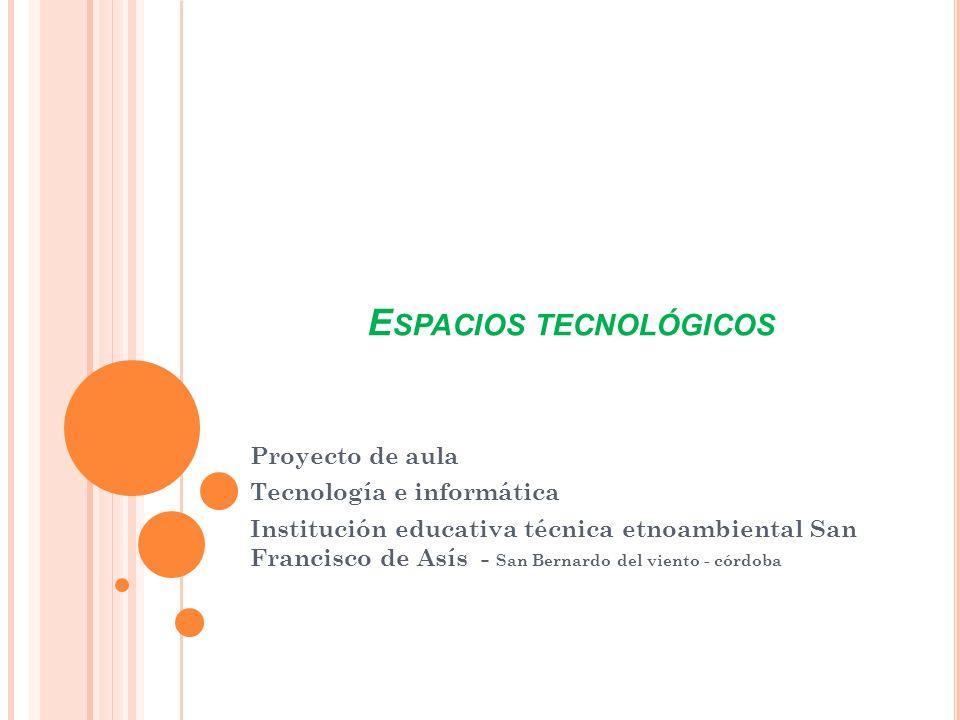E SPACIOS TECNOLÓGICOS Proyecto de aula Tecnología e informática Institución educativa técnica etnoambiental San Francisco de Asís - San Bernardo del