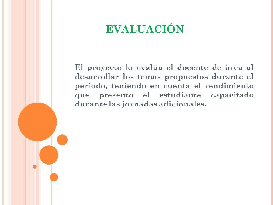 EVALUACIÓN El proyecto lo evalúa el docente de área al desarrollar los temas propuestos durante el periodo, teniendo en cuenta el rendimiento que pres
