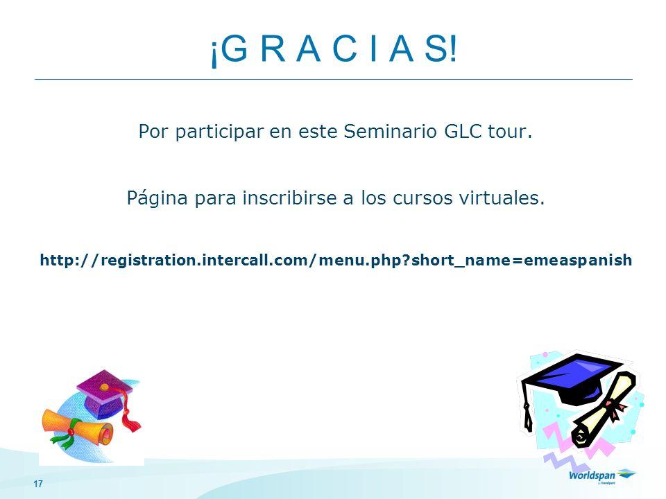 17 ¡G R A C I A S! Por participar en este Seminario GLC tour. Página para inscribirse a los cursos virtuales. http://registration.intercall.com/menu.p