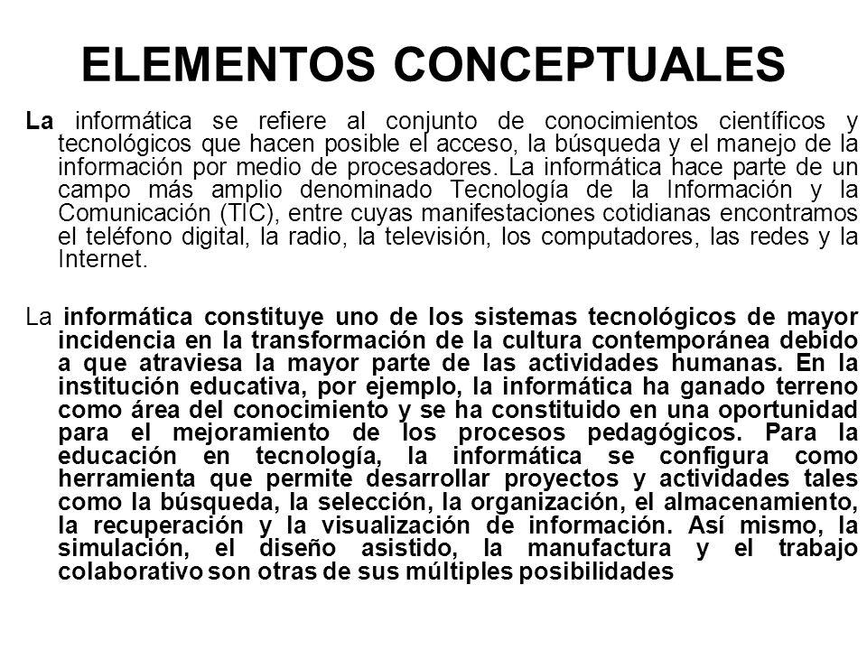 ELEMENTOS CONCEPTUALES La informática se refiere al conjunto de conocimientos científicos y tecnológicos que hacen posible el acceso, la búsqueda y el