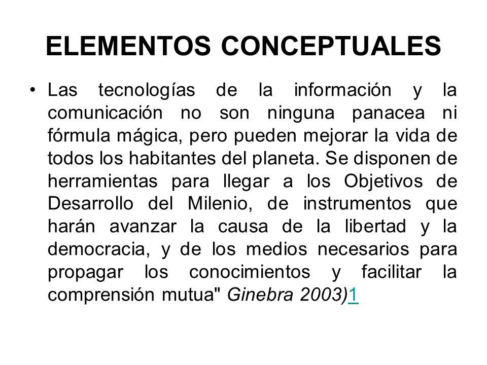 ELEMENTOS CONCEPTUALES Las tecnologías de la información y la comunicación no son ninguna panacea ni fórmula mágica, pero pueden mejorar la vida de to