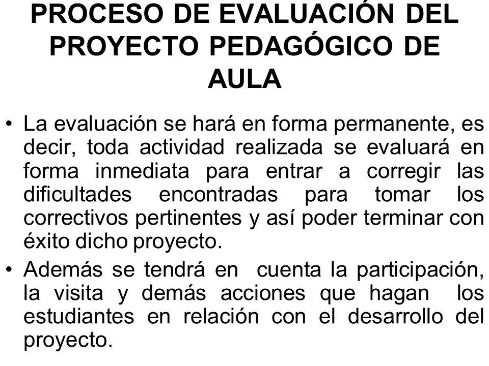 PROCESO DE EVALUACIÓN DEL PROYECTO PEDAGÓGICO DE AULA La evaluación se hará en forma permanente, es decir, toda actividad realizada se evaluará en for