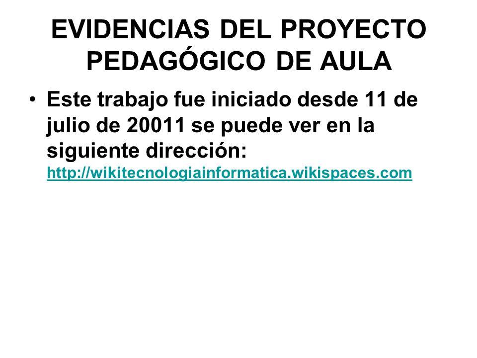 EVIDENCIAS DEL PROYECTO PEDAGÓGICO DE AULA Este trabajo fue iniciado desde 11 de julio de 20011 se puede ver en la siguiente dirección: http://wikitec