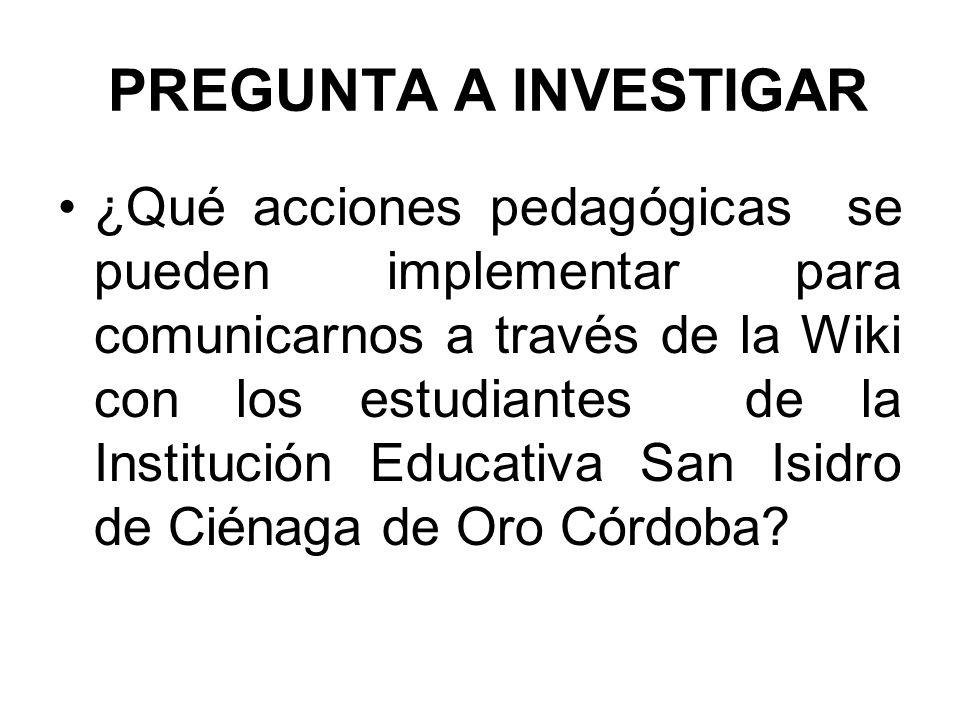 PREGUNTA A INVESTIGAR ¿Qué acciones pedagógicas se pueden implementar para comunicarnos a través de la Wiki con los estudiantes de la Institución Educ