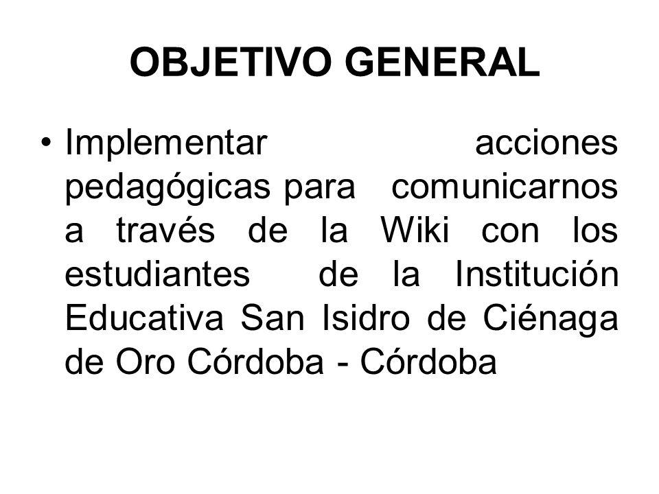 OBJETIVO GENERAL Implementar acciones pedagógicas para comunicarnos a través de la Wiki con los estudiantes de la Institución Educativa San Isidro de