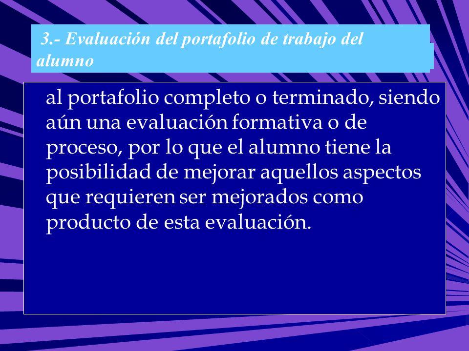 Clasificación del portafolio: 3.- Evaluación del portafolio de trabajo del alumno al portafolio completo o terminado, siendo aún una evaluación format