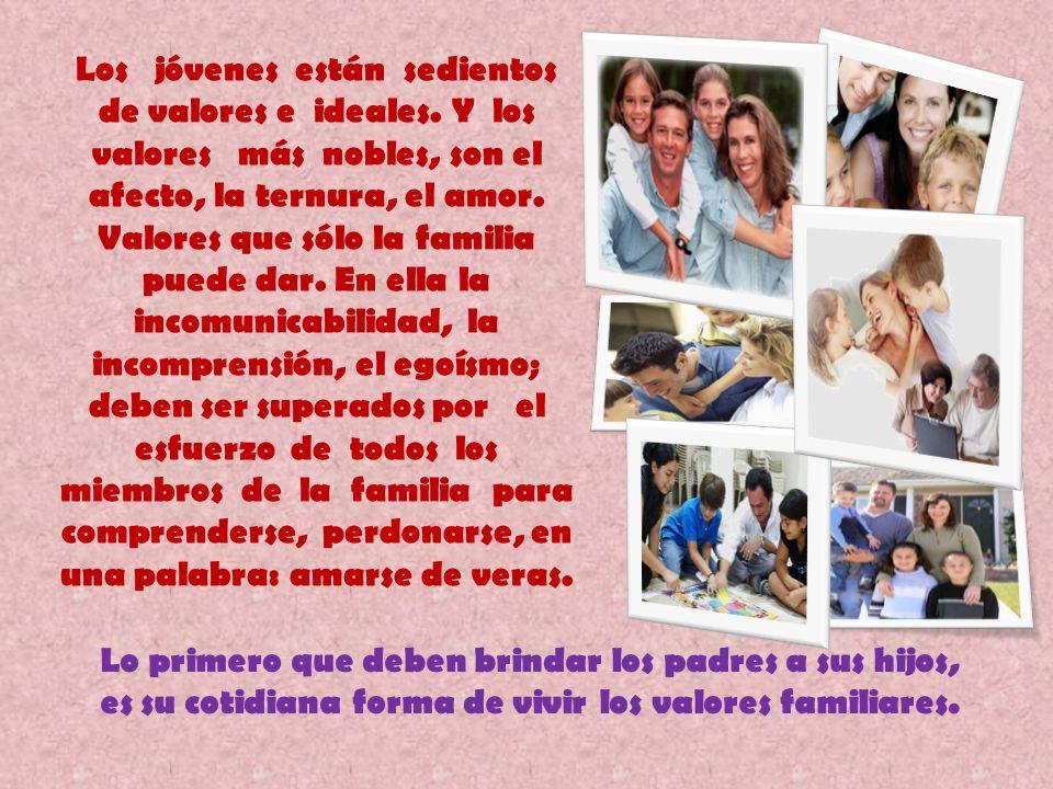 Lo primero que deben brindar los padres a sus hijos, es su cotidiana forma de vivir los valores familiares. Los jóvenes están sedientos de valores e i