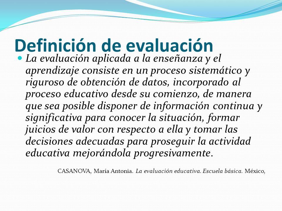 Definición de evaluación La evaluación aplicada a la enseñanza y el aprendizaje consiste en un proceso sistemático y riguroso de obtención de datos, i