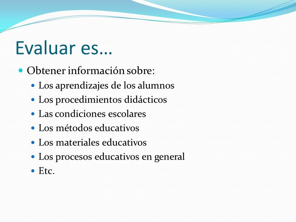 Evaluar es… Obtener información sobre: Los aprendizajes de los alumnos Los procedimientos didácticos Las condiciones escolares Los métodos educativos