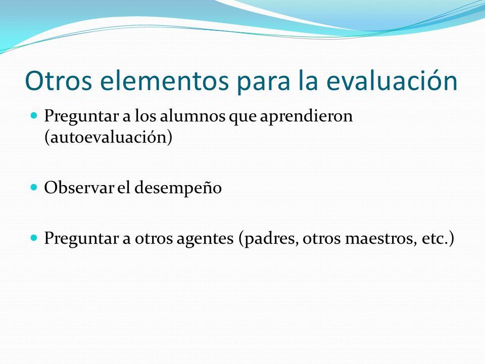 Otros elementos para la evaluación Preguntar a los alumnos que aprendieron (autoevaluación) Observar el desempeño Preguntar a otros agentes (padres, o