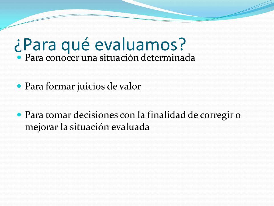 ¿Para qué evaluamos? Para conocer una situación determinada Para formar juicios de valor Para tomar decisiones con la finalidad de corregir o mejorar