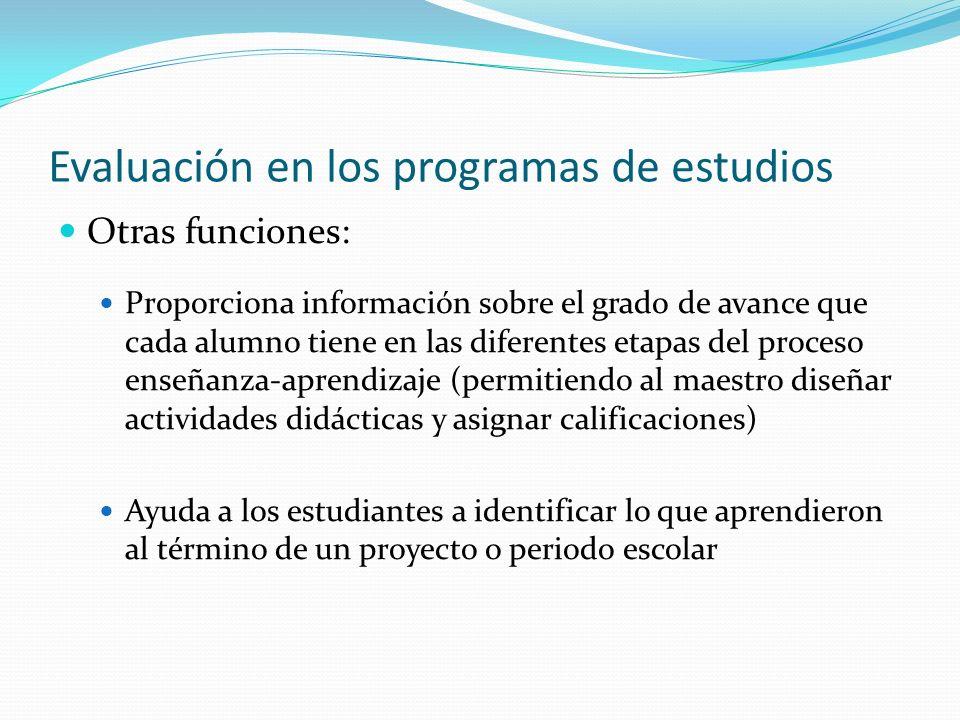 Evaluación en los programas de estudios Otras funciones: Proporciona información sobre el grado de avance que cada alumno tiene en las diferentes etap