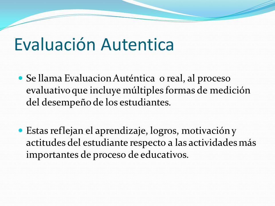 Evaluación Autentica Se llama Evaluacion Auténtica o real, al proceso evaluativo que incluye múltiples formas de medición del desempeño de los estudia