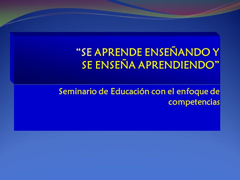 SE APRENDE ENSEÑANDO Y SE ENSEÑA APRENDIENDO Seminario de Educación con el enfoque de competencias