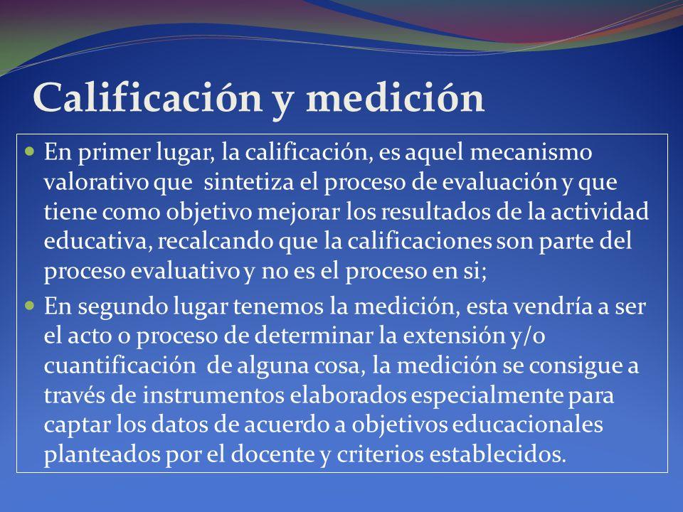 Calificación y medición En primer lugar, la calificación, es aquel mecanismo valorativo que sintetiza el proceso de evaluación y que tiene como objeti