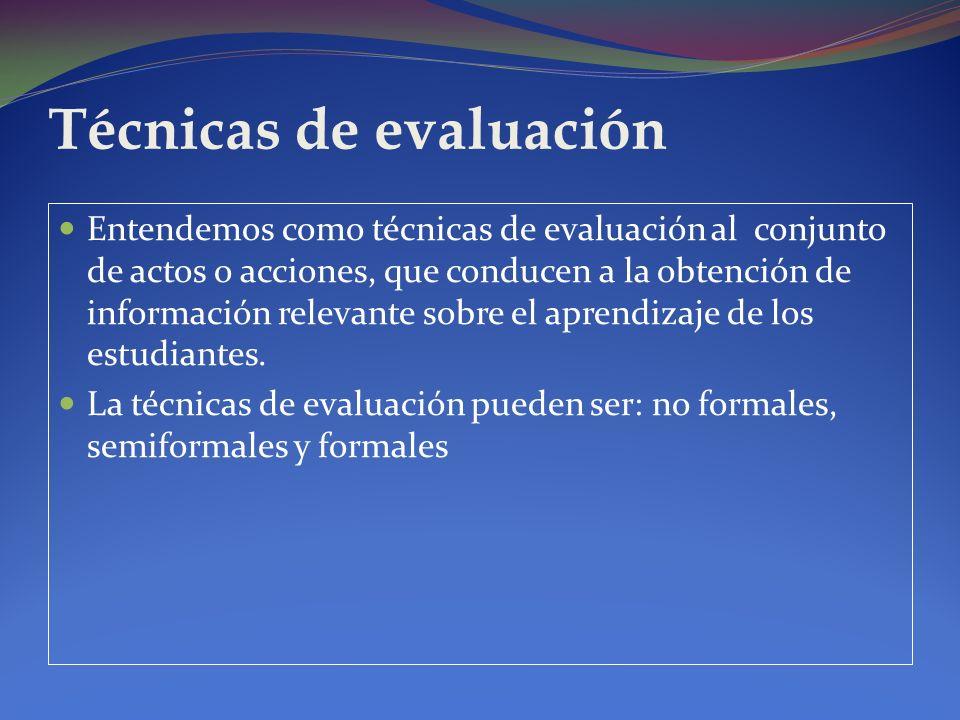 Técnicas de evaluación Entendemos como técnicas de evaluación al conjunto de actos o acciones, que conducen a la obtención de información relevante so