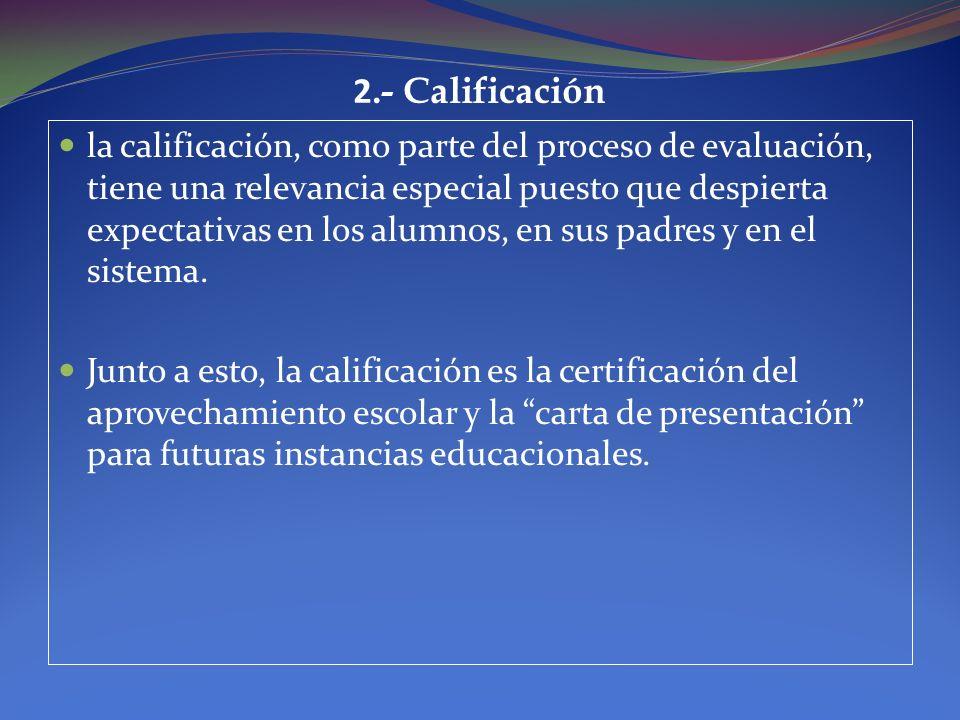 2.- Calificación la calificación, como parte del proceso de evaluación, tiene una relevancia especial puesto que despierta expectativas en los alumnos