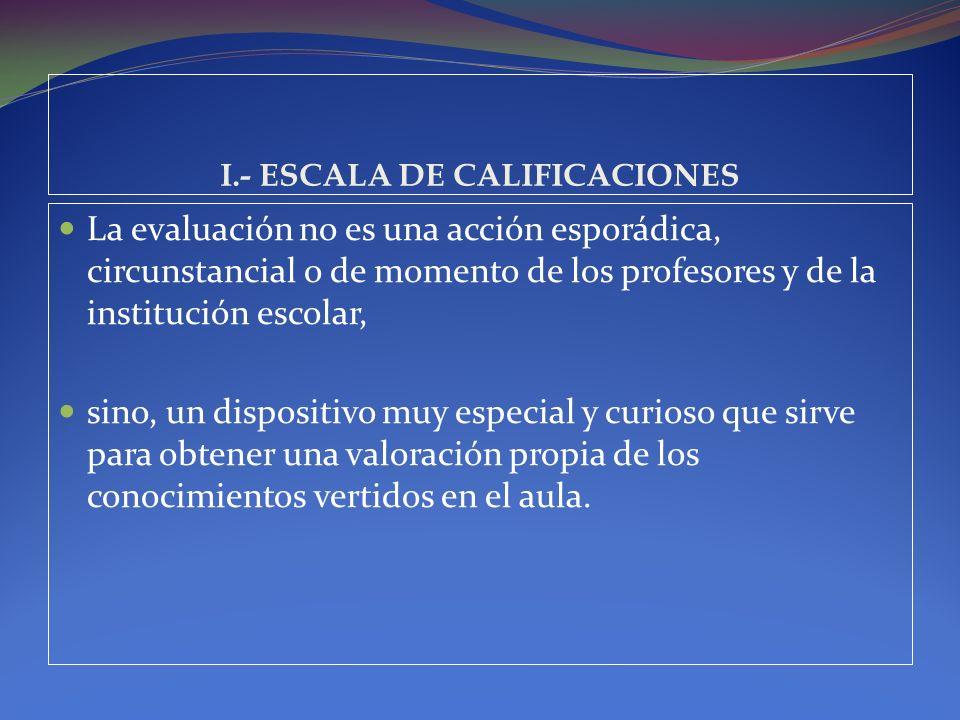 I.- ESCALA DE CALIFICACIONES La evaluación no es una acción esporádica, circunstancial o de momento de los profesores y de la institución escolar, sin