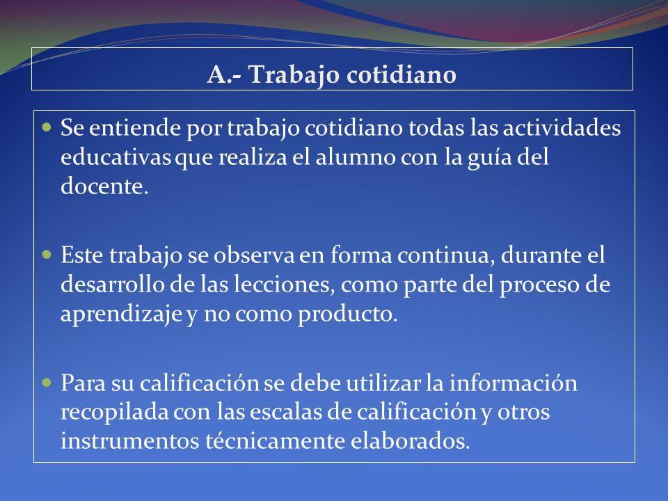 A.- Trabajo cotidiano Se entiende por trabajo cotidiano todas las actividades educativas que realiza el alumno con la guía del docente. Este trabajo s