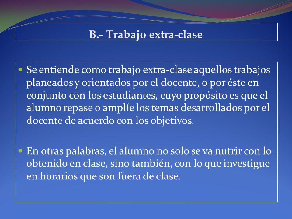 B.- Trabajo extra-clase Se entiende como trabajo extra-clase aquellos trabajos planeados y orientados por el docente, o por éste en conjunto con los e