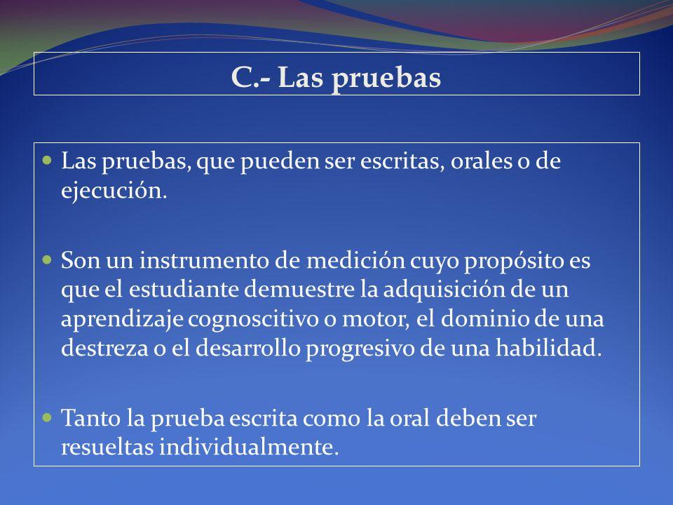 C.- Las pruebas Las pruebas, que pueden ser escritas, orales o de ejecución. Son un instrumento de medición cuyo propósito es que el estudiante demues