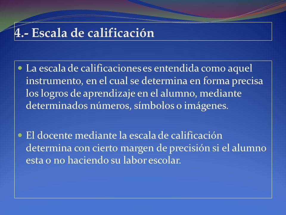 4.- Escala de calificación La escala de calificaciones es entendida como aquel instrumento, en el cual se determina en forma precisa los logros de apr