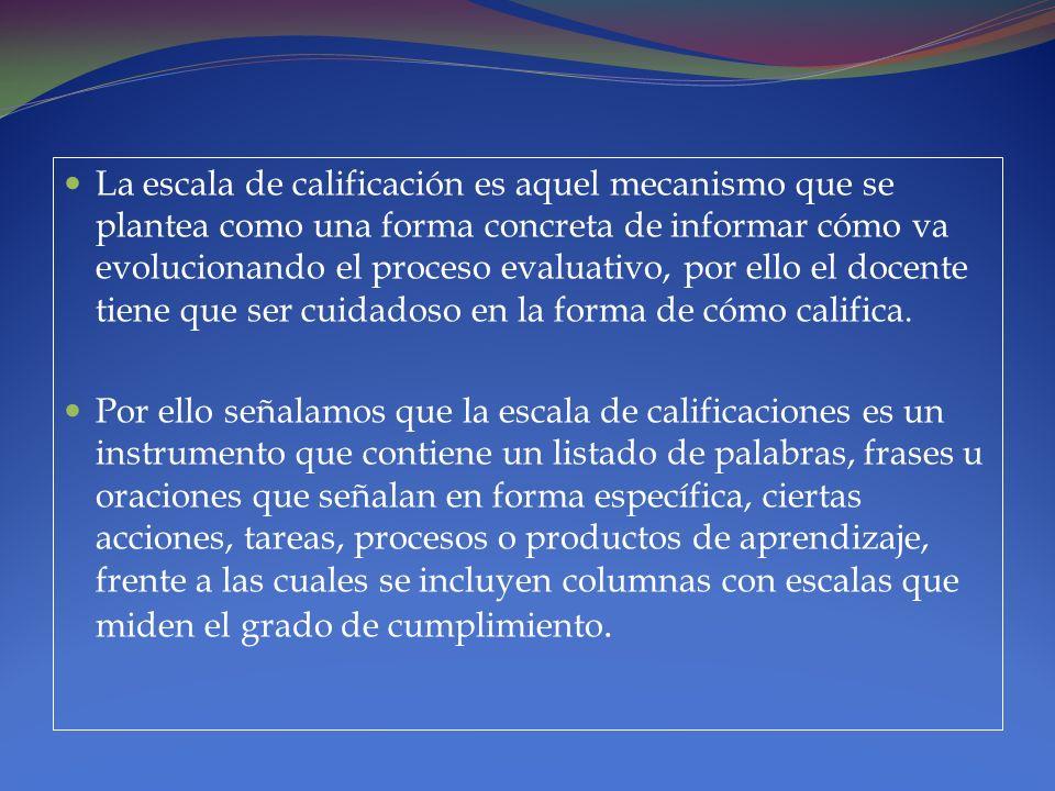 La escala de calificación es aquel mecanismo que se plantea como una forma concreta de informar cómo va evolucionando el proceso evaluativo, por ello