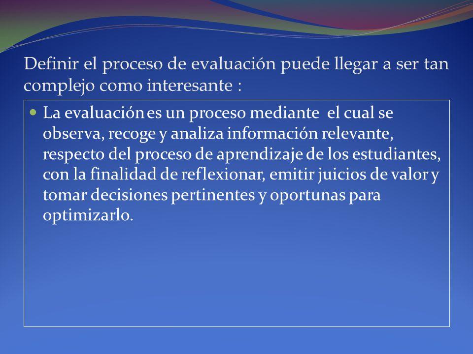 Definir el proceso de evaluación puede llegar a ser tan complejo como interesante : La evaluación es un proceso mediante el cual se observa, recoge y