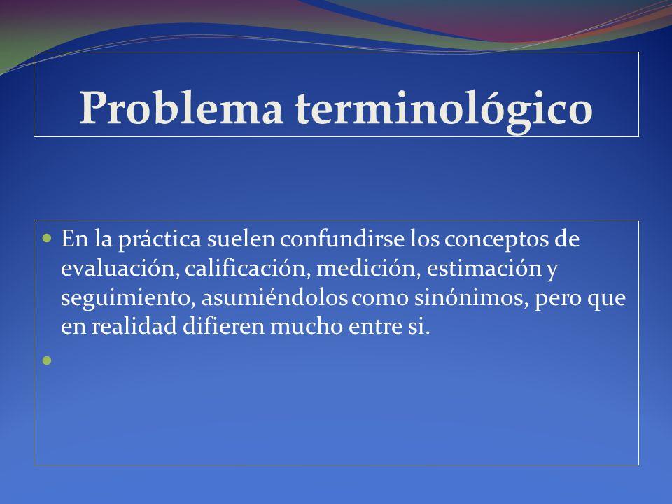 Problema terminológico En la práctica suelen confundirse los conceptos de evaluación, calificación, medición, estimación y seguimiento, asumiéndolos c