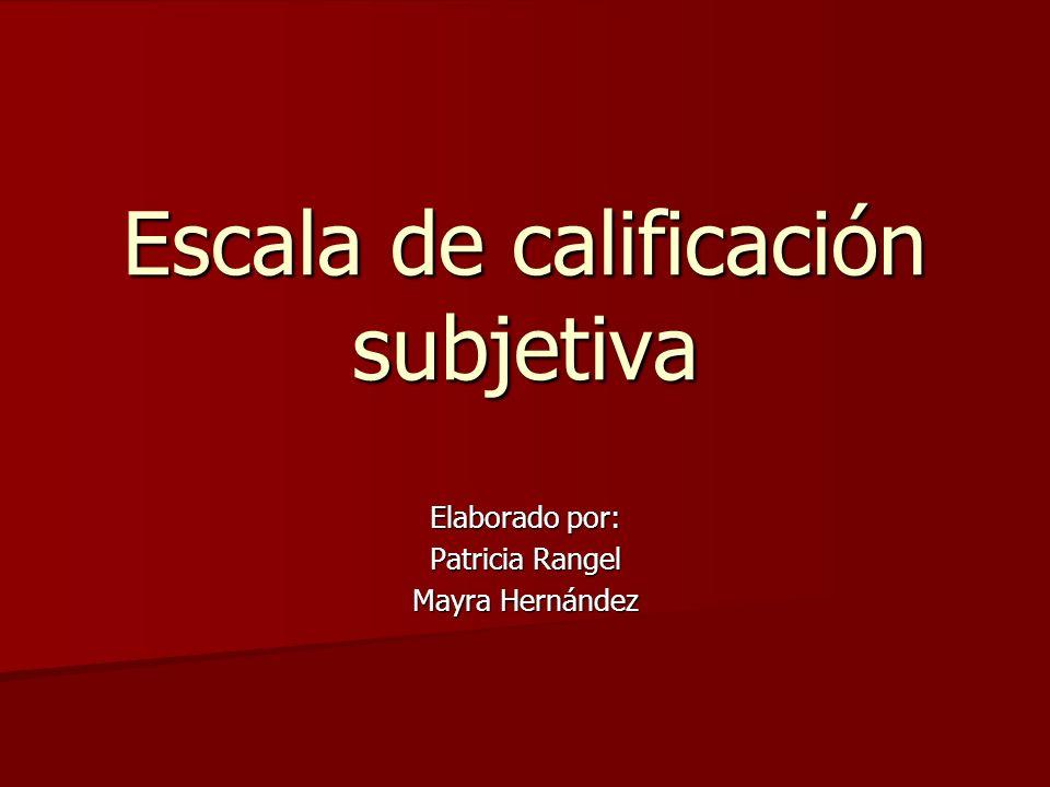 Escala de calificación subjetiva Elaborado por: Patricia Rangel Mayra Hernández