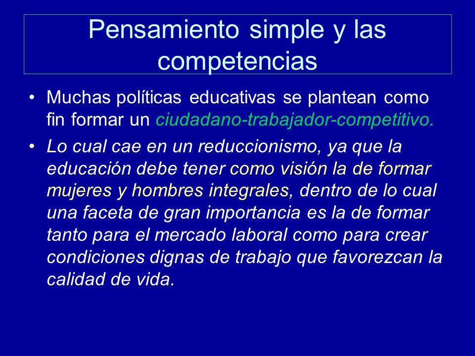Pensamiento simple y las competencias Muchas políticas educativas se plantean como fin formar un ciudadano-trabajador-competitivo. Lo cual cae en un r