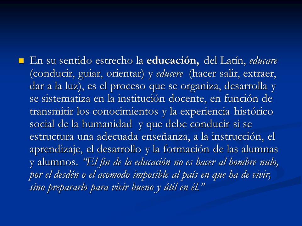 En su sentido estrecho la educación, del Latín, educare (conducir, guiar, orientar) y educere (hacer salir, extraer, dar a la luz), es el proceso que