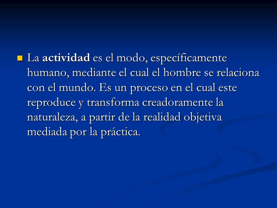 La actividad es el modo, específicamente humano, mediante el cual el hombre se relaciona con el mundo. Es un proceso en el cual este reproduce y trans