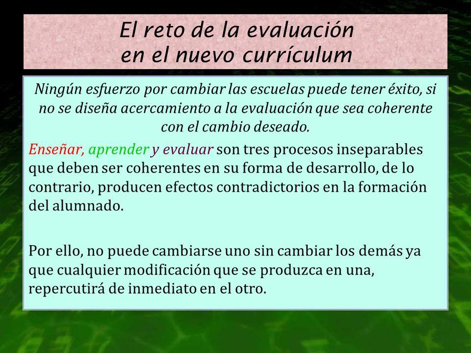 El reto de la evaluación en el nuevo currículum Ningún esfuerzo por cambiar las escuelas puede tener éxito, si no se diseña acercamiento a la evaluaci