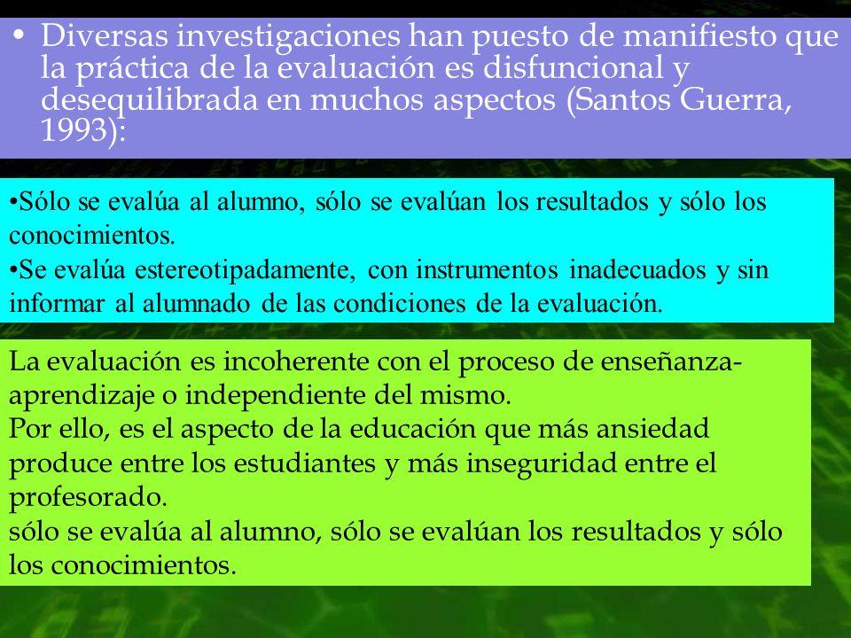 Diversas investigaciones han puesto de manifiesto que la práctica de la evaluación es disfuncional y desequilibrada en muchos aspectos (Santos Guerra,