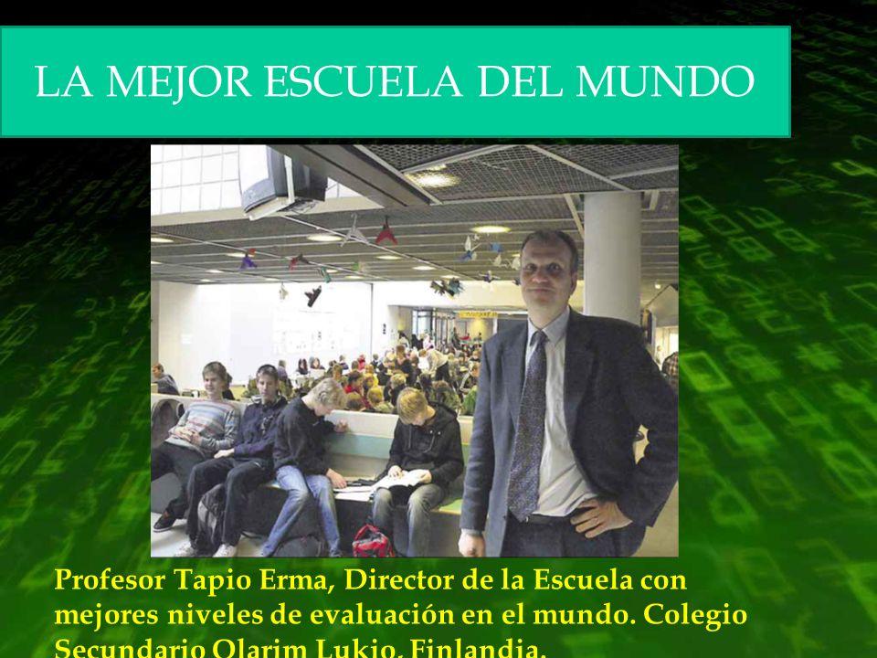 LA MEJOR ESCUELA DEL MUNDO Profesor Tapio Erma, Director de la Escuela con mejores niveles de evaluación en el mundo. Colegio Secundario Olarim Lukio,