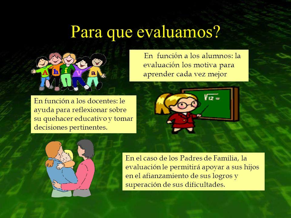 Para que evaluamos? En funci ó n a los alumnos: la evaluaci ó n los motiva para aprender cada vez mejor En función a los docentes: le ayuda para refle