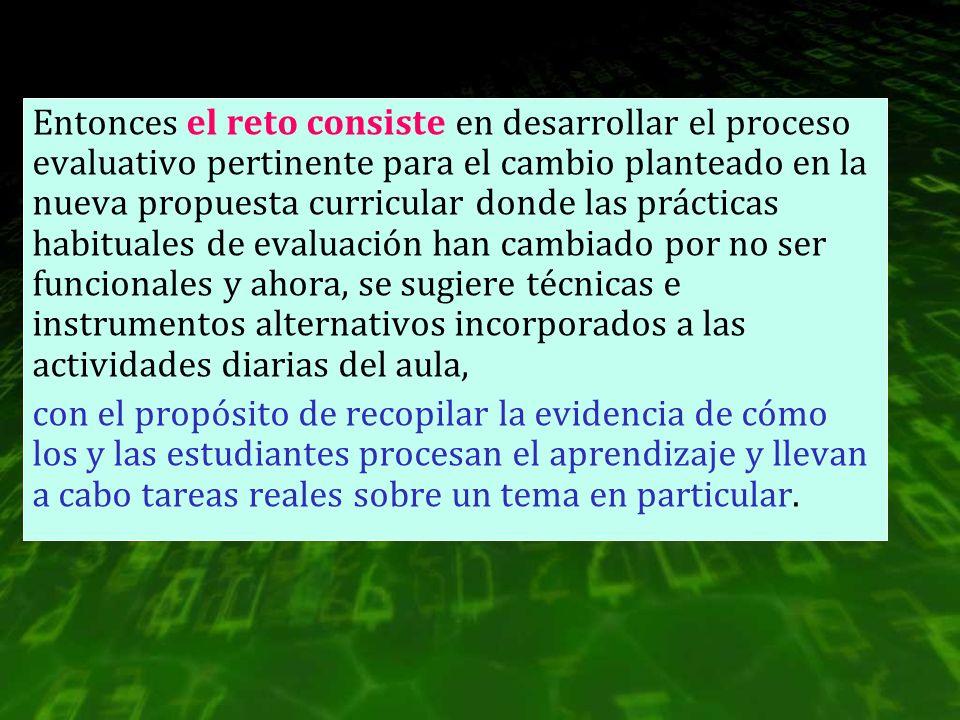 Entonces el reto consiste en desarrollar el proceso evaluativo pertinente para el cambio planteado en la nueva propuesta curricular donde las práctica