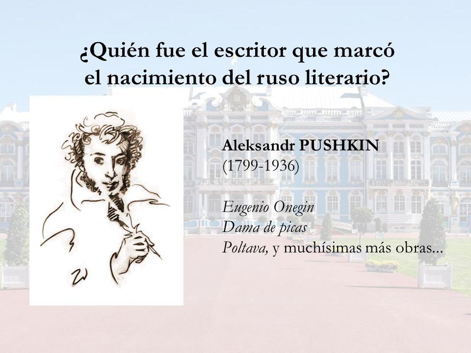 ¿Quién fue el escritor que marcó el nacimiento del ruso literario? Aleksandr PUSHKIN (1799-1936) Eugenio Onegin Dama de picas Poltava, y muchísimas má
