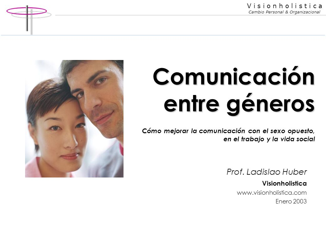 V i s i o n h o l i s t i c a Cambio Personal & Organizacional Comunicación entre géneros C Comunicación entre géneros Cómo mejorar la comunicación con el sexo opuesto, en el trabajo y la vida social Prof.
