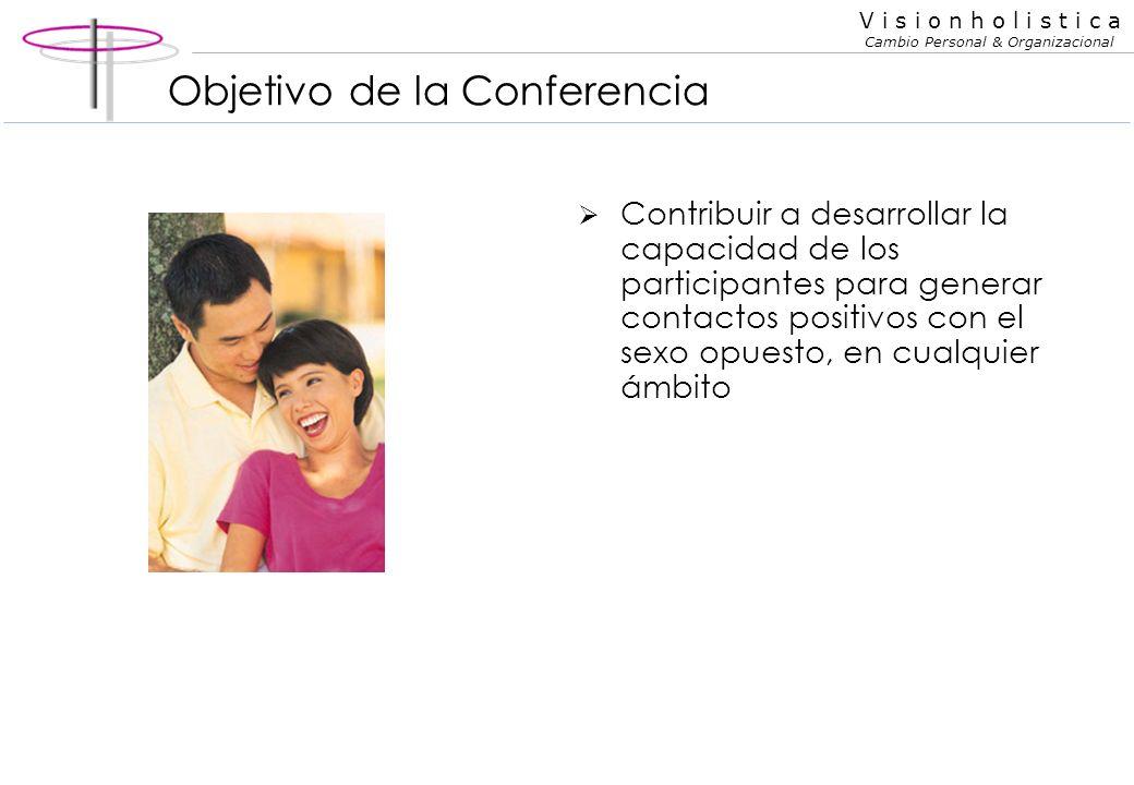 V i s i o n h o l i s t i c a Cambio Personal & Organizacional Contribuir a desarrollar la capacidad de los participantes para generar contactos positivos con el sexo opuesto, en cualquier ámbito Objetivo de la Conferencia