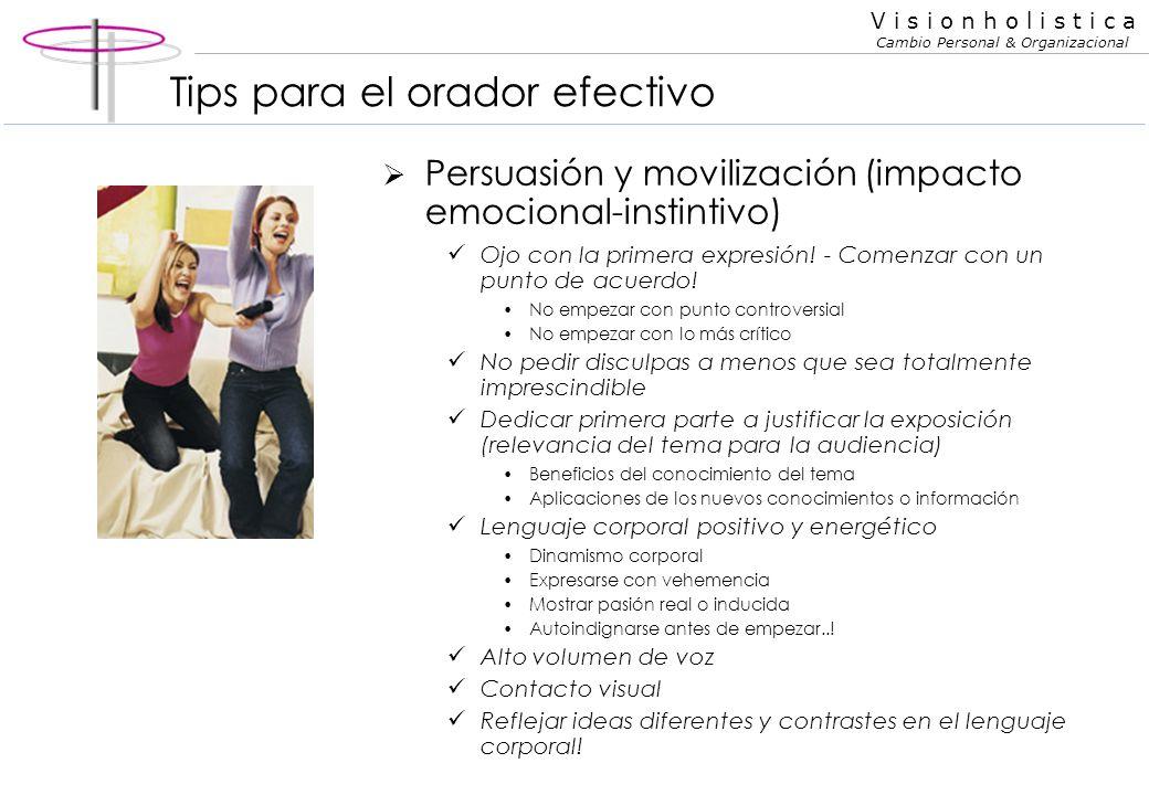 V i s i o n h o l i s t i c a Cambio Personal & Organizacional Tips para el orador efectivo Persuasión y movilización (impacto emocional-instintivo) S