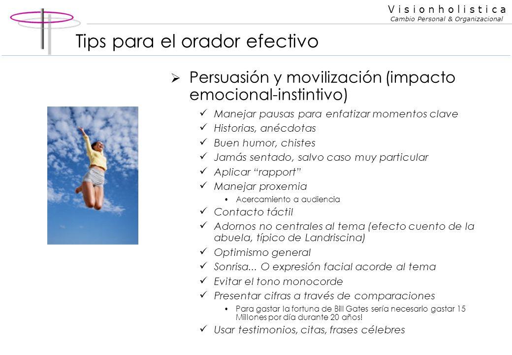 V i s i o n h o l i s t i c a Cambio Personal & Organizacional Tips para el orador efectivo Persuasión y movilización (impacto emocional-instintivo) O