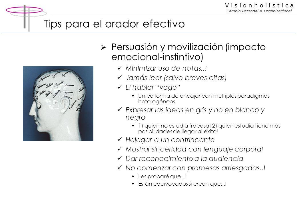 V i s i o n h o l i s t i c a Cambio Personal & Organizacional Tips para el orador efectivo Persuasión y movilización (impacto emocional-instintivo) M