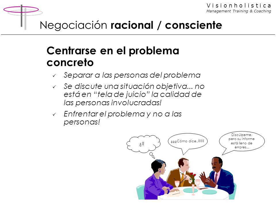 V i s i o n h o l i s t i c a Management Training & Coaching Negociación racional / consciente Centrarse en el problema concreto Separar a las persona